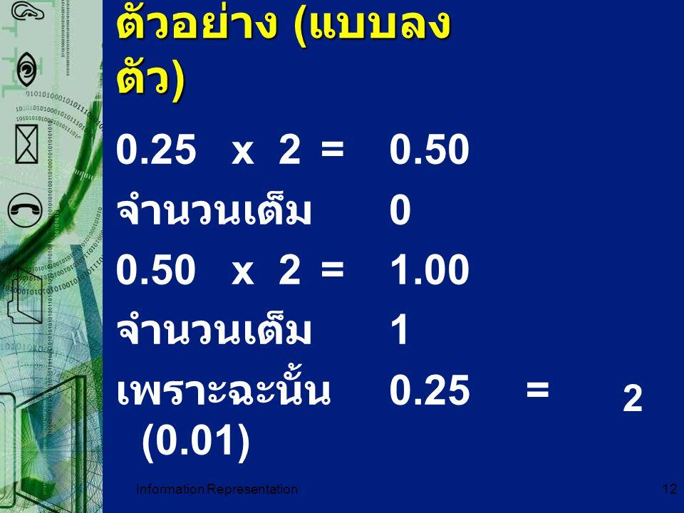 Information Representation12 ตัวอย่าง ( แบบลง ตัว ) 0.25 x 2= 0.50 จำนวนเต็ม 0 0.50 x 2 =1.00 จำนวนเต็ม 1 เพราะฉะนั้น 0.25= (0.01) 2