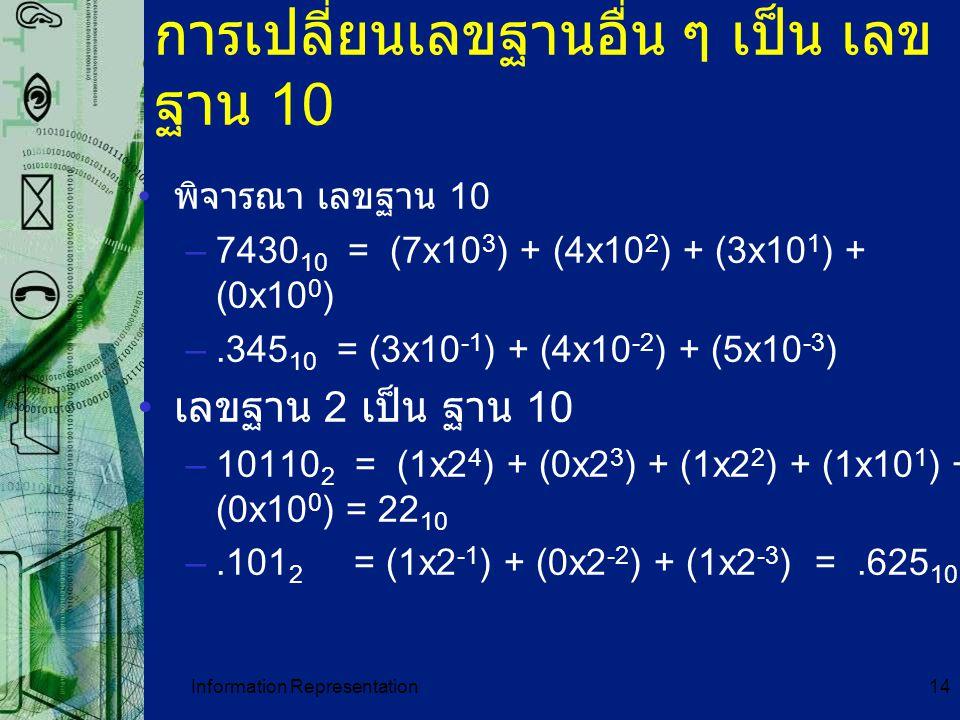 Information Representation14 การเปลี่ยนเลขฐานอื่น ๆ เป็น เลข ฐาน 10 พิจารณา เลขฐาน 10 –7430 10 = (7x10 3 ) + (4x10 2 ) + (3x10 1 ) + (0x10 0 ) –.345 1