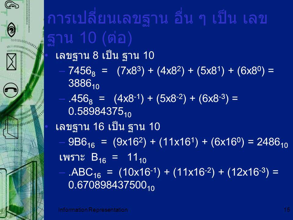 Information Representation15 การเปลี่ยนเลขฐาน อื่น ๆ เป็น เลข ฐาน 10 ( ต่อ ) เลขฐาน 8 เป็น ฐาน 10 –7456 8 = (7x8 3 ) + (4x8 2 ) + (5x8 1 ) + (6x8 0 )