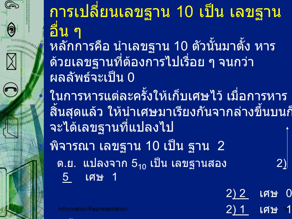 Information Representation16 การเปลี่ยนเลขฐาน 10 เป็น เลขฐาน อื่น ๆ หลักการคือ นำเลขฐาน 10 ตัวนั้นมาตั้ง หาร ด้วยเลขฐานที่ต้องการไปเรื่อย ๆ จนกว่า ผลล