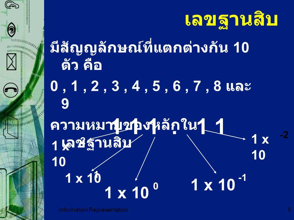 Information Representation16 การเปลี่ยนเลขฐาน 10 เป็น เลขฐาน อื่น ๆ หลักการคือ นำเลขฐาน 10 ตัวนั้นมาตั้ง หาร ด้วยเลขฐานที่ต้องการไปเรื่อย ๆ จนกว่า ผลลัพธ์จะเป็น 0 ในการหารแต่ละครั้งให้เก็บเศษไว้ เมื่อการหาร สิ้นสุดแล้ว ให้นำเศษมาเรียงกันจากล่างขึ้นบนก็ จะได้เลขฐานที่แปลงไป พิจารณา เลขฐาน 10 เป็น ฐาน 2 ต.