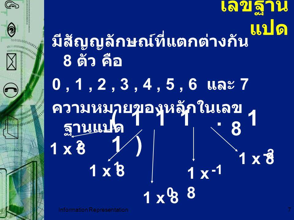Information Representation7 เลขฐาน แปด มีสัญญลักษณ์ที่แตกต่างกัน 8 ตัว คือ 0, 1, 2, 3, 4, 5, 6 และ 7 ความหมายของหลักในเลข ฐานแปด ( 1 1 1. 1 1 ) 8 1 x