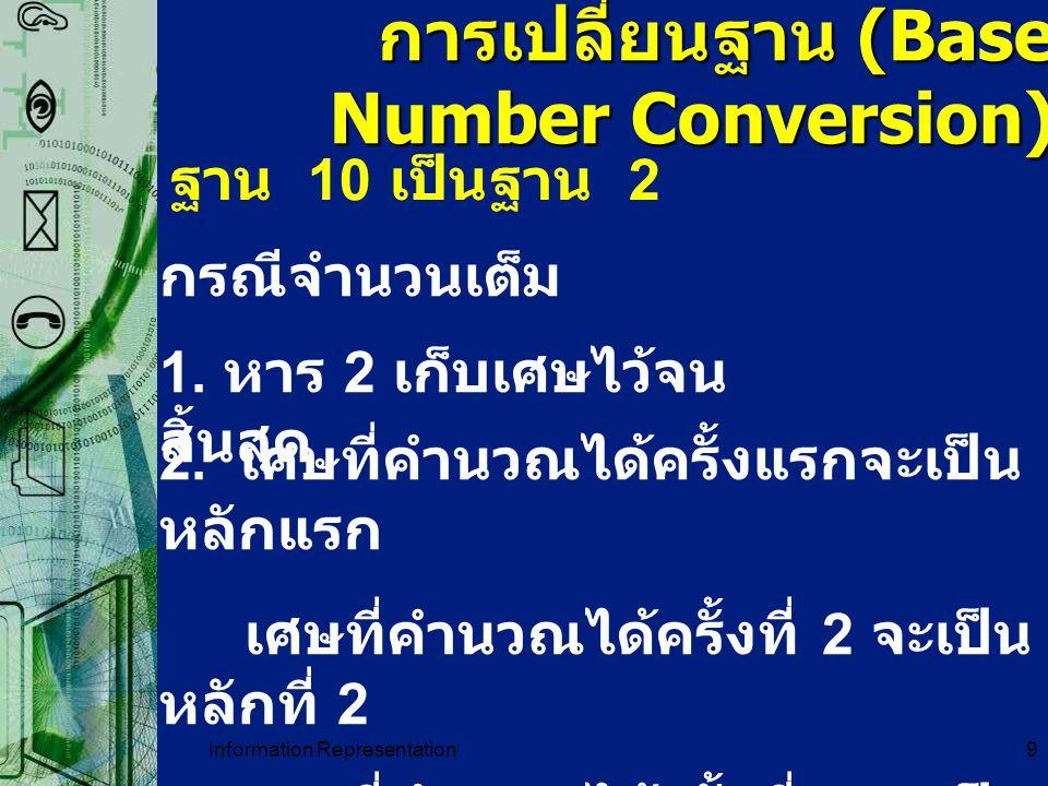 Information Representation9 การเปลี่ยนฐาน (Base Number Conversion) ฐาน 10 เป็นฐาน 2 กรณีจำนวนเต็ม 1. หาร 2 เก็บเศษไว้จน สิ้นสุด 2. เศษที่คำนวณได้ครั้ง