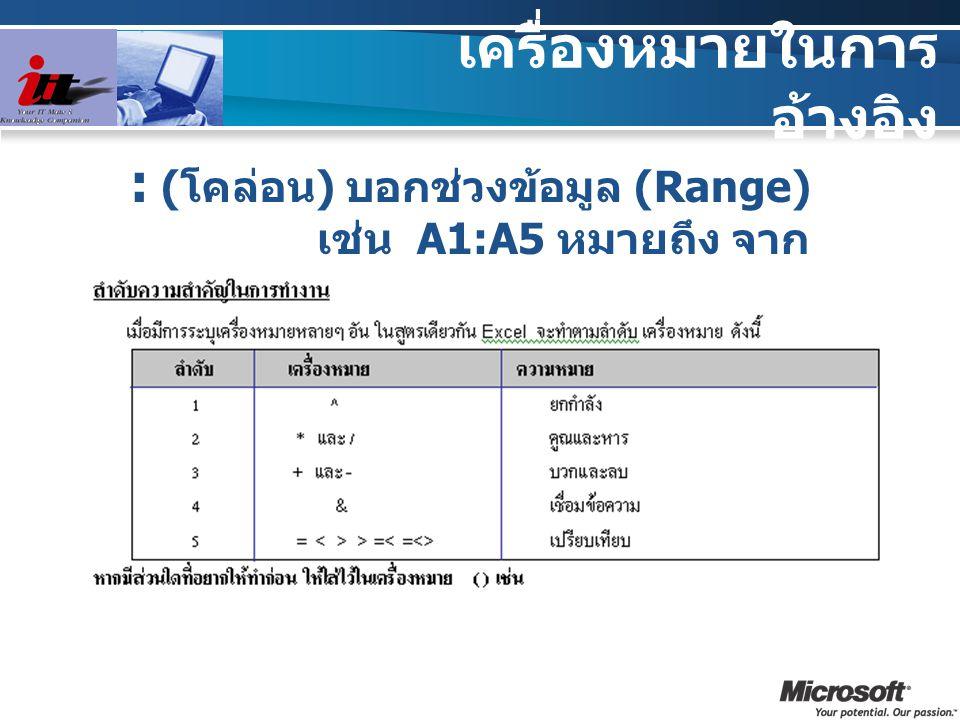เครื่องหมายในการ อ้างอิง : ( โคล่อน ) บอกช่วงข้อมูล (Range) เช่น A1:A5 หมายถึง จาก เซลล์ A1 ถึง A5
