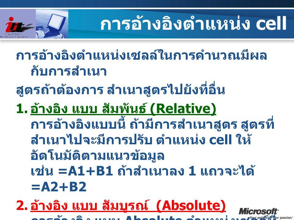 การอ้างอิงตำแหน่ง cell การอ้างอิงตำแหน่งเซลล์ในการคำนวณมีผล กับการสำเนา สูตรถ้าต้องการ สำเนาสูตรไปยังที่อื่น  อ้างอิง แบบ สัมพันธ์ (Relative) การอ้า
