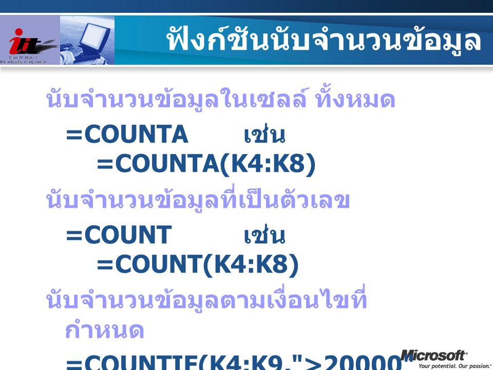 ฟังก์ชันนับจำนวนข้อมูล นับจำนวนข้อมูลในเซลล์ ทั้งหมด =COUNTA เช่น =COUNTA(K4:K8) นับจำนวนข้อมูลที่เป็นตัวเลข =COUNT เช่น =COUNT(K4:K8) นับจำนวนข้อมูลต
