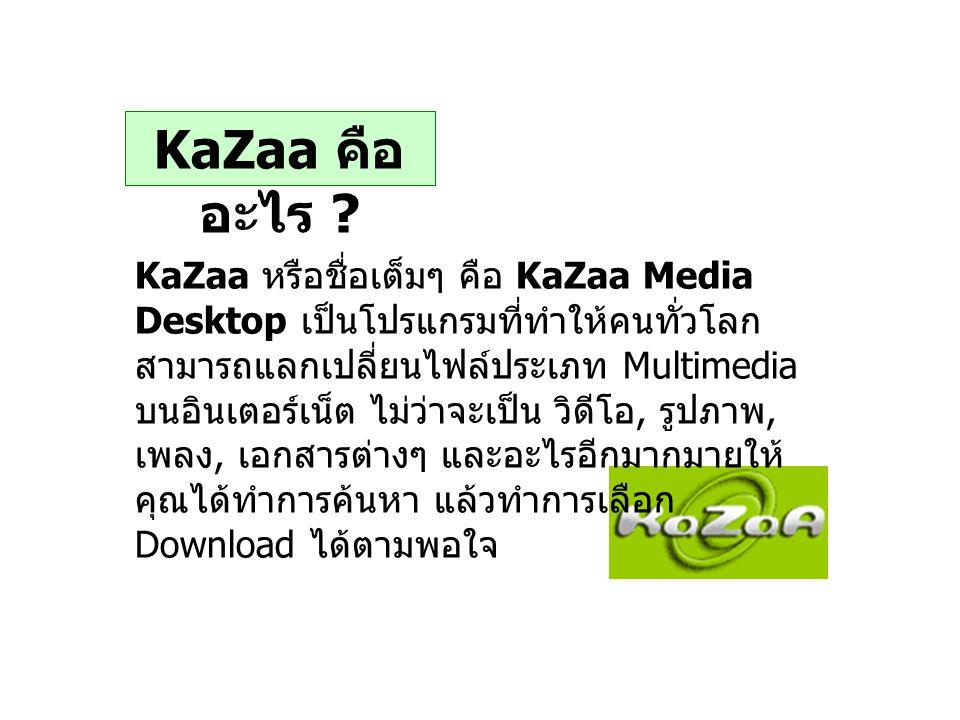 KaZaa คือ อะไร ? KaZaa หรือชื่อเต็มๆ คือ KaZaa Media Desktop เป็นโปรแกรมที่ทำให้คนทั่วโลก สามารถแลกเปลี่ยนไฟล์ประเภท Multimedia บนอินเตอร์เน็ต ไม่ว่าจ