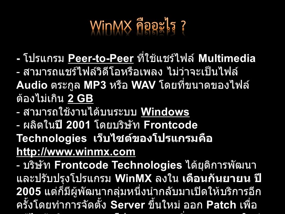 - โปรแกรม Peer-to-Peer ที่ใช้แชร์ไฟล์ Multimedia - สามารถแชร์ไฟล์วิดีโอหรือเพลง ไม่ว่าจะเป็นไฟล์ Audio ตระกูล MP3 หรือ WAV โดยที่ขนาดของไฟล์ ต้องไม่เกิน 2 GB - สามารถใช้งานได้บนระบบ Windows - ผลิตในปี 2001 โดยบริษัท Frontcode Technologies เว็บไซต์ของโปรแกรมคือ http://www.winmx.com - บริษัท Frontcode Technologies ได้ยุติการพัฒนา และปรับปรุงโปรแกรม WinMX ลงใน เดือนกันยายน ปี 2005 แต่ก็มีผู้พัฒนากลุ่มหนึ่งนำกลับมาเปิดให้บริการอีก ครั้งโดยทำการจัดตั้ง Server ขึ้นใหม่ ออก Patch เพื่อ แก้ไขข้อผิดพลาดของโปรแกรมและเพิ่ม Function ใหม่ๆ ลงไป และเปิดเว็บไซต์ http://www.winmxworld.com สำหรับชุมชนผู้ใช้ WinMX