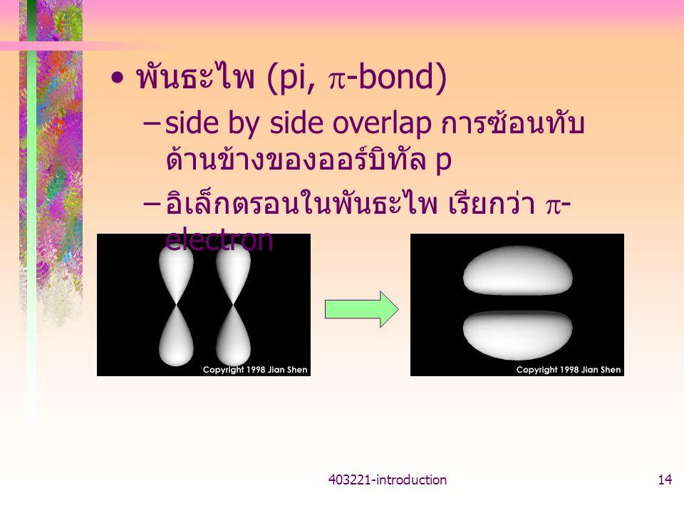 403221-introduction14 พันธะไพ (pi,  -bond) –side by side overlap การซ้อนทับ ด้านข้างของออร์บิทัล p – อิเล็กตรอนในพันธะไพ เรียกว่า  - electron