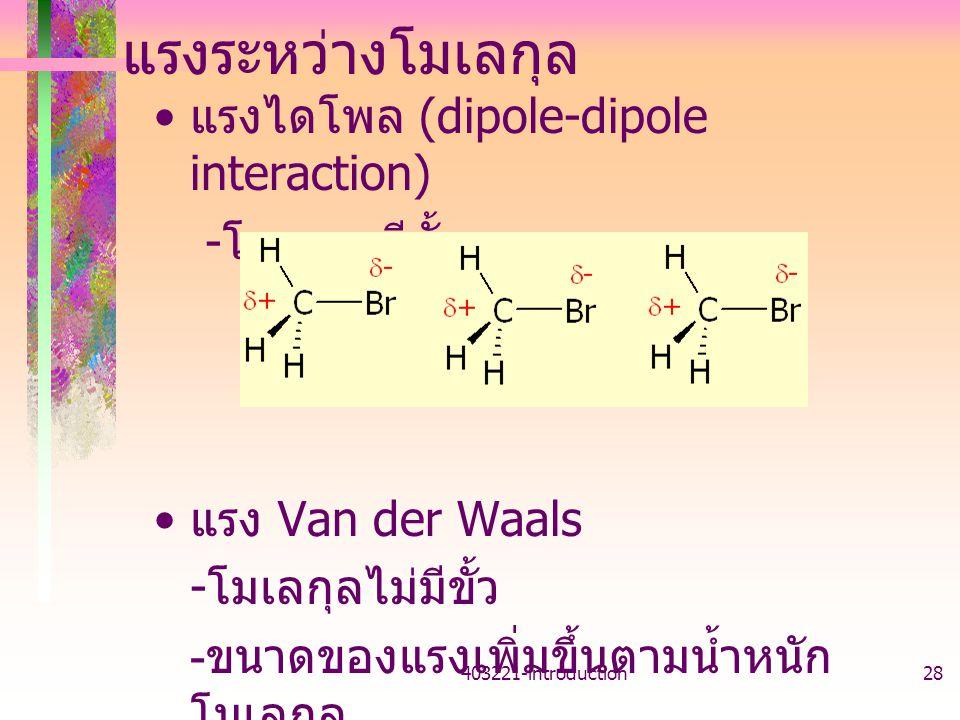 403221-introduction28 แรงระหว่างโมเลกุล แรงไดโพล (dipole-dipole interaction) - โมเลกุลมีขั้ว แรง Van der Waals - โมเลกุลไม่มีขั้ว - ขนาดของแรงเพิ่มขึ้