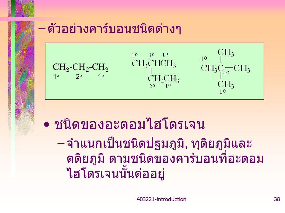 403221-introduction38 – ตัวอย่างคาร์บอนชนิดต่างๆ CH 3 -CH 2 -CH 3 1 o 2 o 1 o ชนิดของอะตอมไฮโดรเจน – จำแนกเป็นชนิดปฐมภูมิ, ทุติยภูมิและ ตติยภูมิ ตามชน