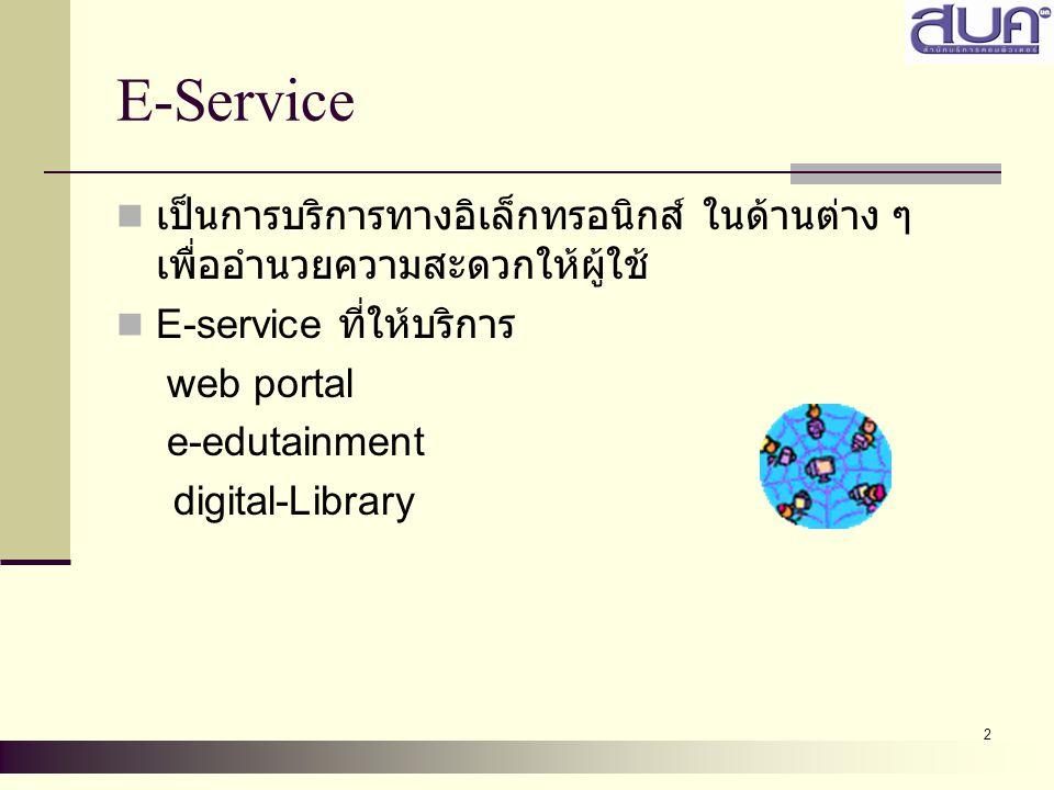 2 E-Service เป็นการบริการทางอิเล็กทรอนิกส์ ในด้านต่าง ๆ เพื่ออำนวยความสะดวกให้ผู้ใช้ E-service ที่ให้บริการ web portal e-edutainment digital-Library