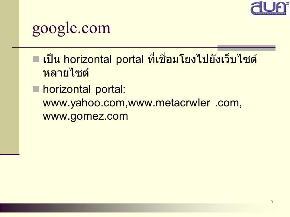 5 google.com เป็น horizontal portal ที่เชื่อมโยงไปยังเว็บไซต์ หลายไซต์ horizontal portal: www.yahoo.com,www.metacrwler.com, www.gomez.com