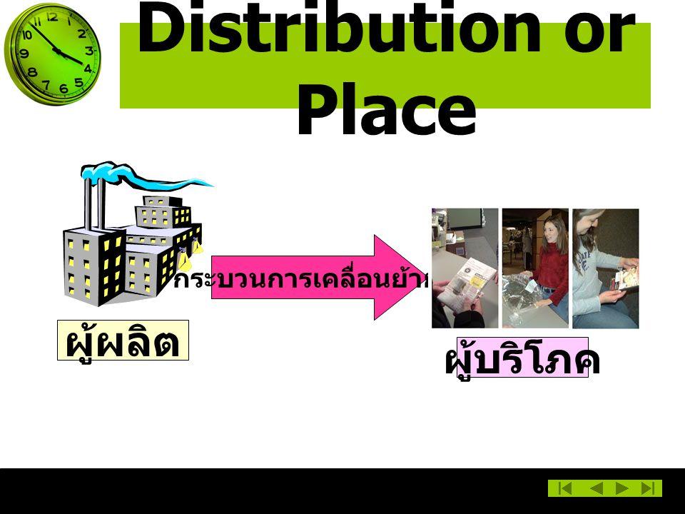 Distribution or Place กระบวนการเคลื่อนย้าย ผู้ผลิต ผู้บริโภค