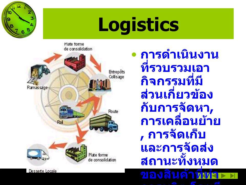 Logistics การดำเนินงาน ที่รวบรวมเอา กิจกรรมที่มี ส่วนเกี่ยวข้อง กับการจัดหา, การเคลื่อนย้าย, การจัดเก็บ และการจัดส่ง สถานะทั้งหมด ของสินค้าที่ทำ การผลิต โดยมี การบริหารและ การบริหาร ข้อมูลเป็น ปัจจัยสนับสนุน