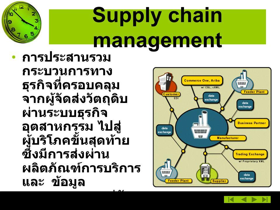 Supply chain management การประสานรวม กระบวนการทาง ธุรกิจที่ครอบคลุม จากผู้จัดส่งวัตถุดิบ ผ่านระบบธุรกิจ อุตสาหกรรม ไปสู่ ผู้บริโภคขั้นสุดท้าย ซึ่งมีการส่งผ่าน ผลิตภัณฑ์การบริการ และ ข้อมูล สารสนเทศควบคู่กัน ไปเป็นการสร้าง คุณค่าเพิ่มในตัว ผลิตภัณฑ์และ นำเสนอสู่ผู้บริโภคขั้น สุดท้าย ครอบคลุมทั่วถึง ตลอดระบบ อุตสาหกรรม