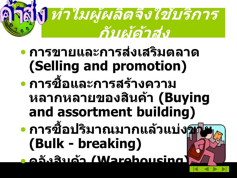 ทำไมผู้ผลิตจึงใช้บริการ กับผู้ค้าส่ง การขายและการส่งเสริมตลาด (Selling and promotion) การซื้อและการสร้างความ หลากหลายของสินค้า (Buying and assortment building) การซื้อปริมาณมากแล้วแบ่งขาย (Bulk - breaking) คลังสินค้า (Warehousing)