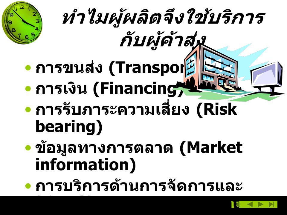 การขนส่ง (Transportation) การเงิน (Financing) การรับภาระความเสี่ยง (Risk bearing) ข้อมูลทางการตลาด (Market information) การบริการด้านการจัดการและ ให้คำปรึกษา (Management services and advice) ทำไมผู้ผลิตจึงใช้บริการ กับผู้ค้าส่ง