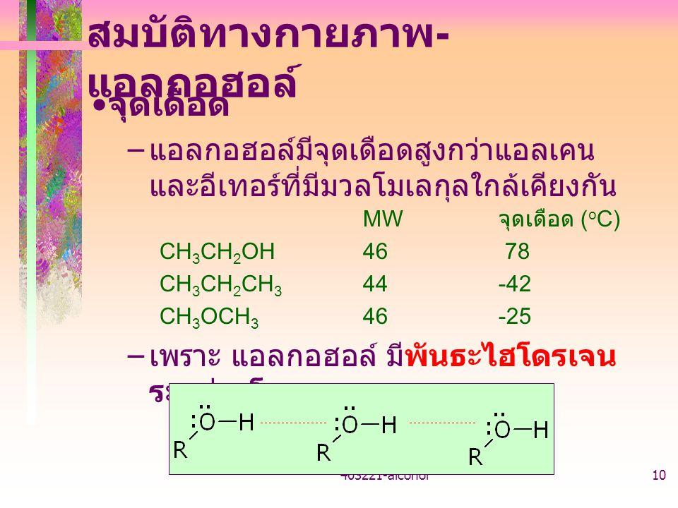 403221-alcohol10 สมบัติทางกายภาพ - แอลกอฮอล์ จุดเดือด – แอลกอฮอล์มีจุดเดือดสูงกว่าแอลเคน และอีเทอร์ที่มีมวลโมเลกุลใกล้เคียงกัน MW จุดเดือด ( o C) CH 3 CH 2 OH46 78 CH 3 CH 2 CH 3 44-42 CH 3 OCH 3 46-25 – เพราะ แอลกอฮอล์ มีพันธะไฮโดรเจน ระหว่างโมเลกุล