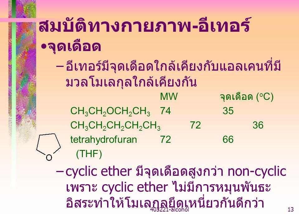 403221-alcohol13 สมบัติทางกายภาพ - อีเทอร์ จุดเดือด – อีเทอร์มีจุดเดือดใกล้เคียงกับแอลเคนที่มี มวลโมเลกุลใกล้เคียงกัน MW จุดเดือด ( o C) CH 3 CH 2 OCH 2 CH 3 74 35 CH 3 CH 2 CH 2 CH 2 CH 3 72 36 tetrahydrofuran72 66 (THF) –cyclic ether มีจุดเดือดสูงกว่า non-cyclic เพราะ cyclic ether ไม่มีการหมุนพันธะ อิสระทำให้โมเลกุลยึดเหนี่ยวกันดีกว่า