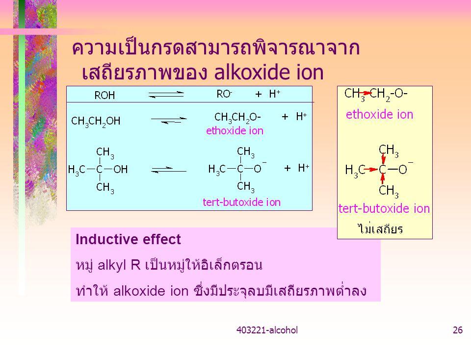 403221-alcohol26 ความเป็นกรดสามารถพิจารณาจาก เสถียรภาพของ alkoxide ion Inductive effect หมู่ alkyl R เป็นหมู่ให้อิเล็กตรอน ทำให้ alkoxide ion ซึ่งมีประจุลบมีเสถียรภาพต่ำลง