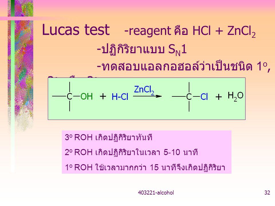 403221-alcohol32 Lucas test -reagent คือ HCl + ZnCl 2 - ปฏิกิริยาแบบ S N 1 - ทดสอบแอลกอฮอล์ว่าเป็นชนิด 1 o, 2 o หรือ 3 o 3 o ROH เกิดปฏิกิริยาทันที 2 o ROH เกิดปฏิกิริยาในเวลา 5-10 นาที 1 o ROH ใช้เวลามากกว่า 15 นาทีจึงเกิดปฏิกิริยา