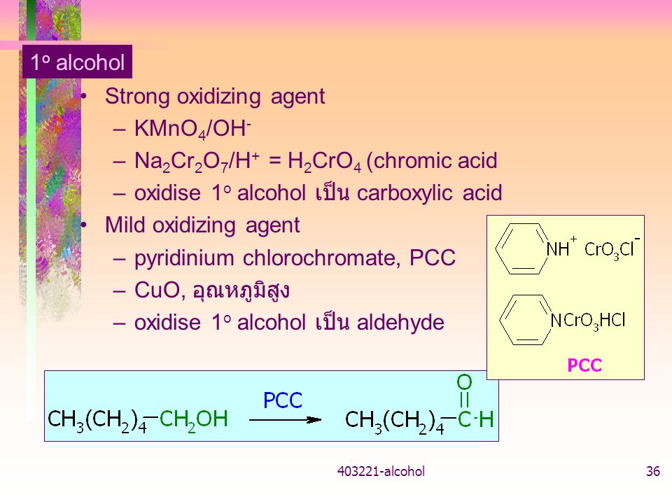 403221-alcohol36 1 o alcohol Strong oxidizing agent –KMnO 4 /OH - –Na 2 Cr 2 O 7 /H + = H 2 CrO 4 (chromic acid –oxidise 1 o alcohol เป็น carboxylic a
