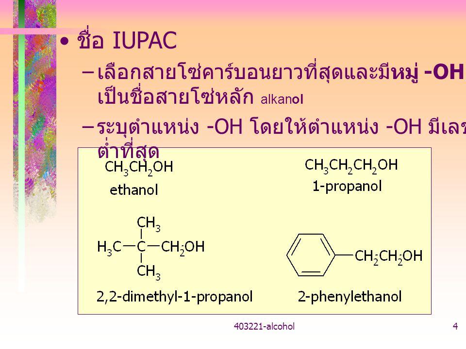 403221-alcohol4 ชื่อ IUPAC – เลือกสายโซ่คาร์บอนยาวที่สุดและมีหมู่ -OH เป็นชื่อสายโซ่หลัก alkanol – ระบุตำแหน่ง -OH โดยให้ตำแหน่ง -OH มีเลข ต่ำที่สุด