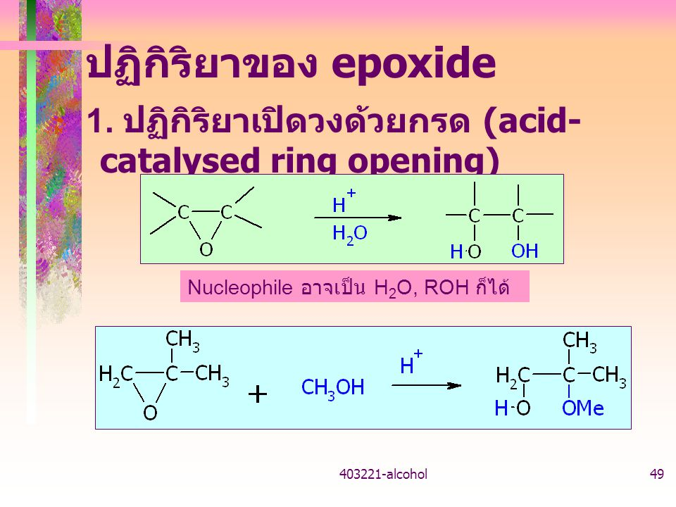 403221-alcohol49 ปฏิกิริยาของ epoxide 1. ปฏิกิริยาเปิดวงด้วยกรด (acid- catalysed ring opening) Nucleophile อาจเป็น H 2 O, ROH ก็ได้