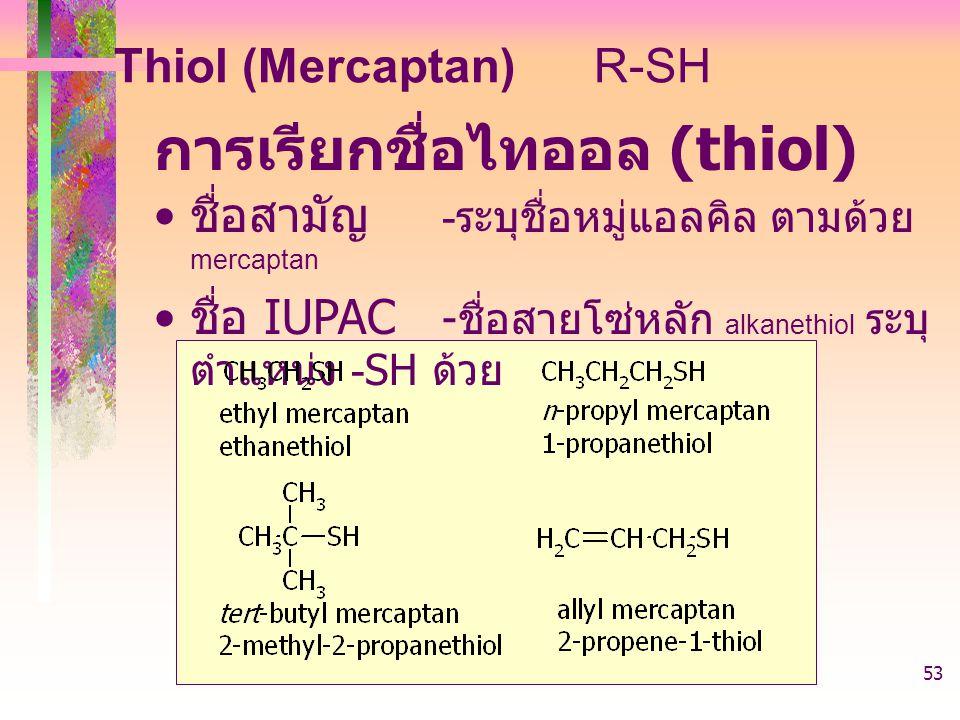 403221-alcohol53 การเรียกชื่อไทออล (thiol) ชื่อสามัญ - ระบุชื่อหมู่แอลคิล ตามด้วย mercaptan ชื่อ IUPAC - ชื่อสายโซ่หลัก alkanethiol ระบุ ตำแหน่ง -SH ด้วย Thiol (Mercaptan)R-SH