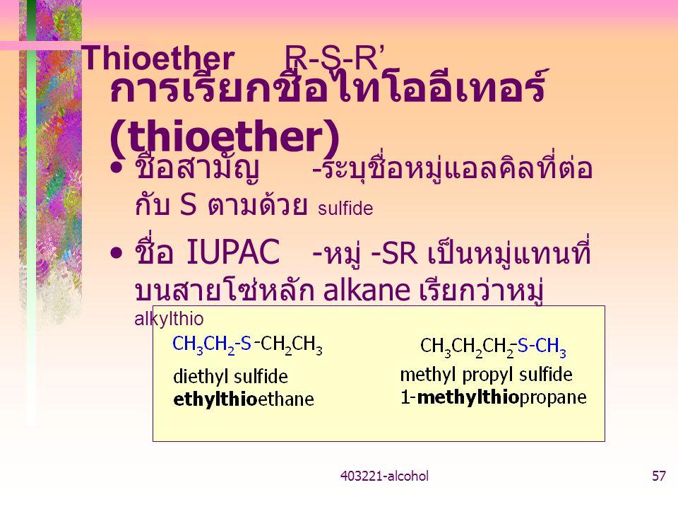 403221-alcohol57 การเรียกชื่อไทโออีเทอร์ (thioether) ชื่อสามัญ - ระบุชื่อหมู่แอลคิลที่ต่อ กับ S ตามด้วย sulfide ชื่อ IUPAC - หมู่ -SR เป็นหมู่แทนที่ บนสายโซ่หลัก alkane เรียกว่าหมู่ alkylthio ThioetherR-S-R'