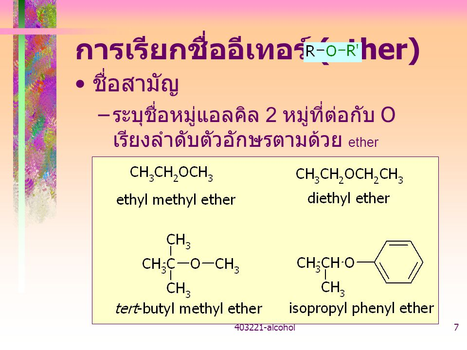 403221-alcohol7 การเรียกชื่ออีเทอร์ (ether) ชื่อสามัญ – ระบุชื่อหมู่แอลคิล 2 หมู่ที่ต่อกับ O เรียงลำดับตัวอักษรตามด้วย ether