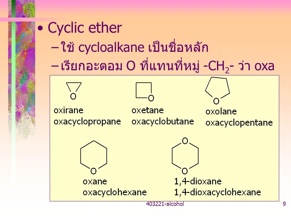403221-alcohol9 Cyclic ether – ใช้ cycloalkane เป็นชื่อหลัก – เรียกอะตอม O ที่แทนที่หมู่ -CH 2 - ว่า oxa