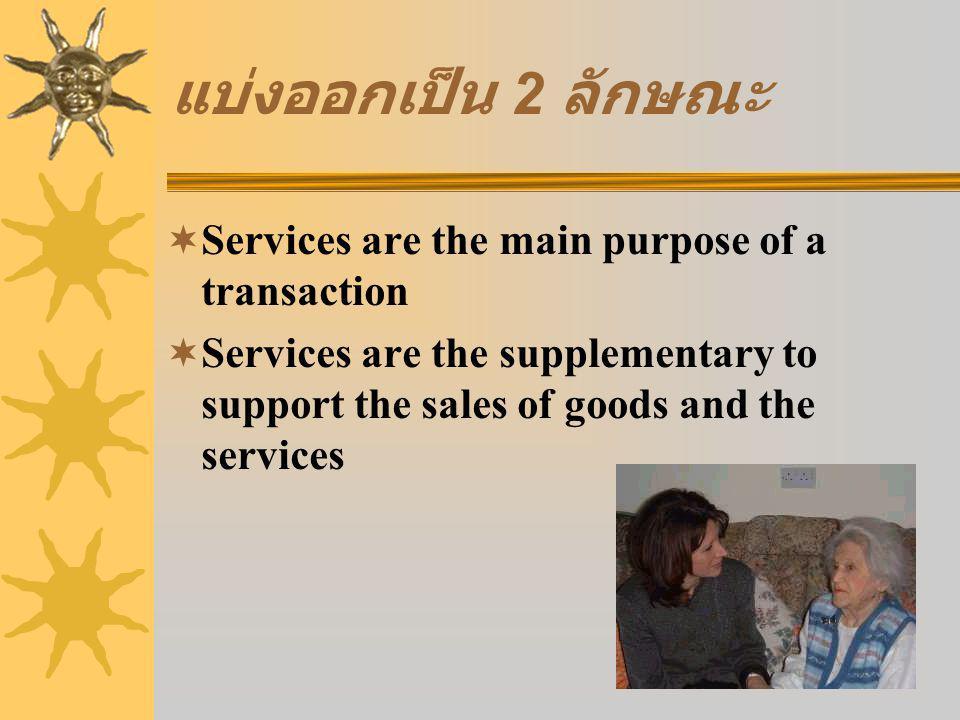 แบ่งออกเป็น 2 ลักษณะ  Services are the main purpose of a transaction  Services are the supplementary to support the sales of goods and the services