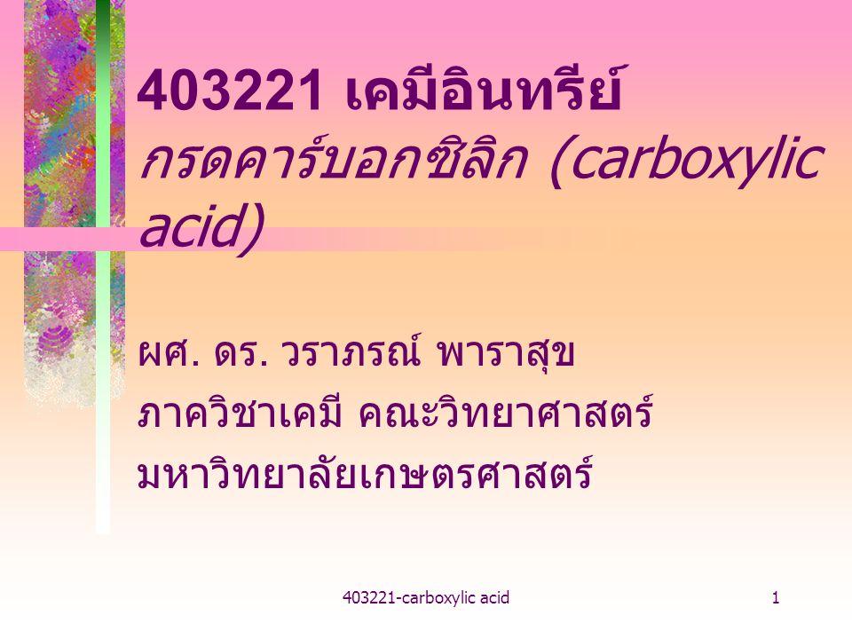 403221-carboxylic acid1 403221 เคมีอินทรีย์ กรดคาร์บอกซิลิก (carboxylic acid) ผศ. ดร. วราภรณ์ พาราสุข ภาควิชาเคมี คณะวิทยาศาสตร์ มหาวิทยาลัยเกษตรศาสตร