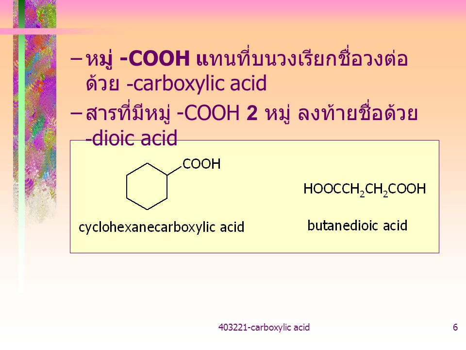 403221-carboxylic acid6 – หมู่ -COOH แทนที่บนวงเรียกชื่อวงต่อ ด้วย -carboxylic acid – สารที่มีหมู่ -COOH 2 หมู่ ลงท้ายชื่อด้วย -dioic acid