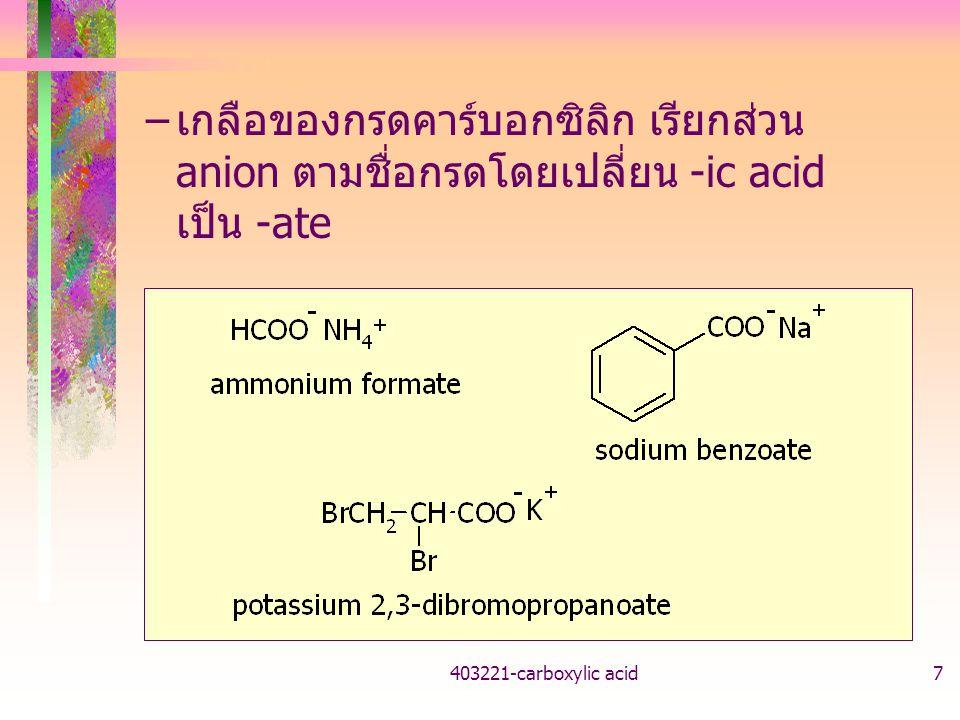 403221-carboxylic acid18 ผลของหมู่แทนที่ต่อความเป็นกรด หมู่ดึงอิเล็กตรอน ทำให้ anion เสถียรขึ้น ความเป็นกรดเพิ่ม หมู่ให้อิเล็กตรอน ทำให้ anion ไม่เสถียร ความเป็นกรดลด K a =[RCOO - ][H + ]/[RCOOH] K a HCOOH 17.7 *10 -5 CH 3 COOH 1.8 *10 -5 ClCH 2 COOH136.0 *10 -5