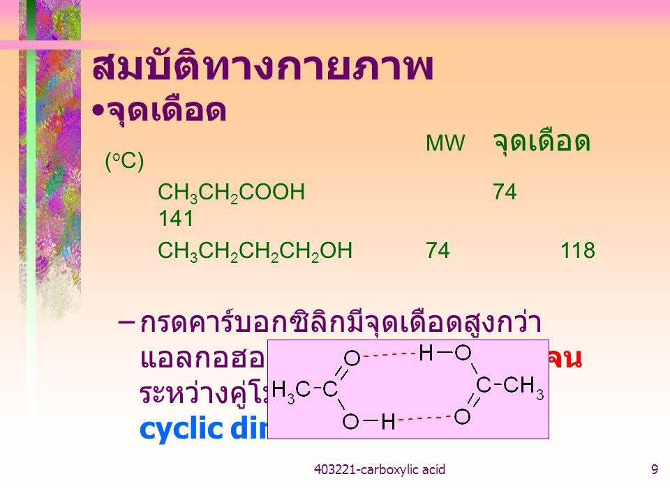 403221-carboxylic acid9 สมบัติทางกายภาพ จุดเดือด MW จุดเดือด ( o C) CH 3 CH 2 COOH74 141 CH 3 CH 2 CH 2 CH 2 OH74118 – กรดคาร์บอกซิลิกมีจุดเดือดสูงกว่