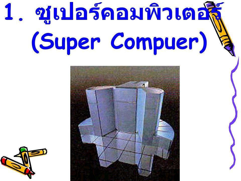 1. ซูเปอร์คอมพิวเตอร์ (Super Compuer)