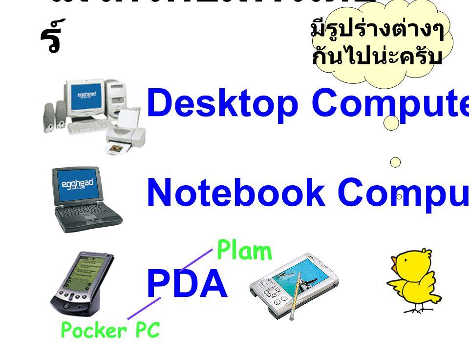 ไมโครคอมพิวเตอ ร์ มีรูปร่างต่างๆ กันไปน่ะครับ Desktop Computer / PC Notebook Computer PDA Plam Pocker PC