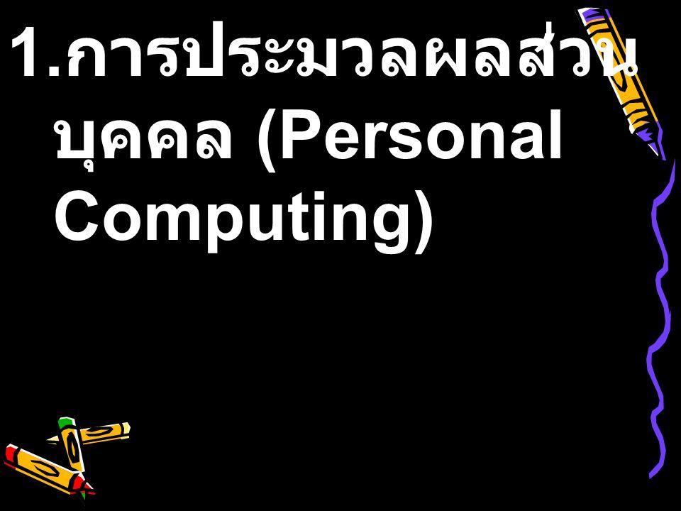 1. การประมวลผลส่วน บุคคล (Personal Computing)