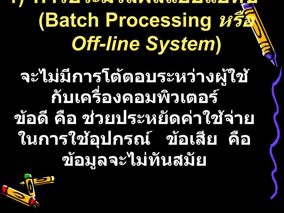 1) การประมวลผลแบบแบทช์ (Batch Processing หรือ Off-line System) จะไม่มีการโต้ตอบระหว่างผู้ใช้ กับเครื่องคอมพิวเตอร์ ข้อดี คือ ช่วยประหยัดค่าใช้จ่าย ในก