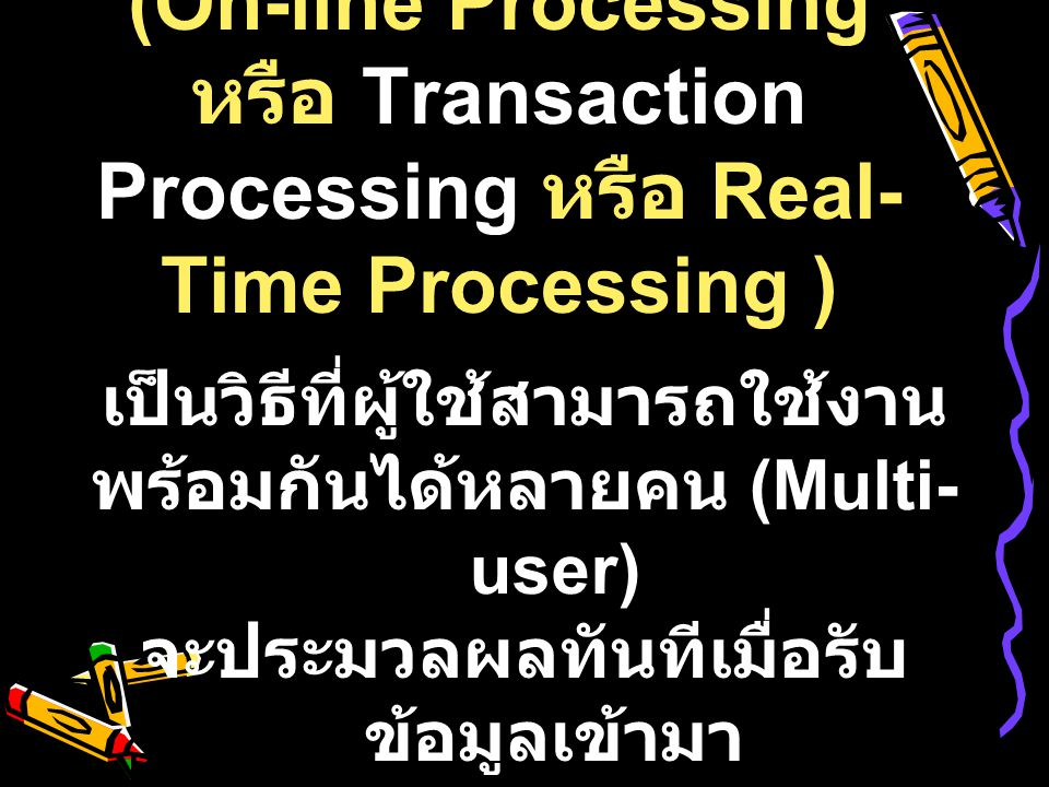 2) การประมวลผลแบบ ออนไลน์ (On-line Processing หรือ Transaction Processing หรือ Real- Time Processing ) เป็นวิธีที่ผู้ใช้สามารถใช้งาน พร้อมกันได้หลายคน