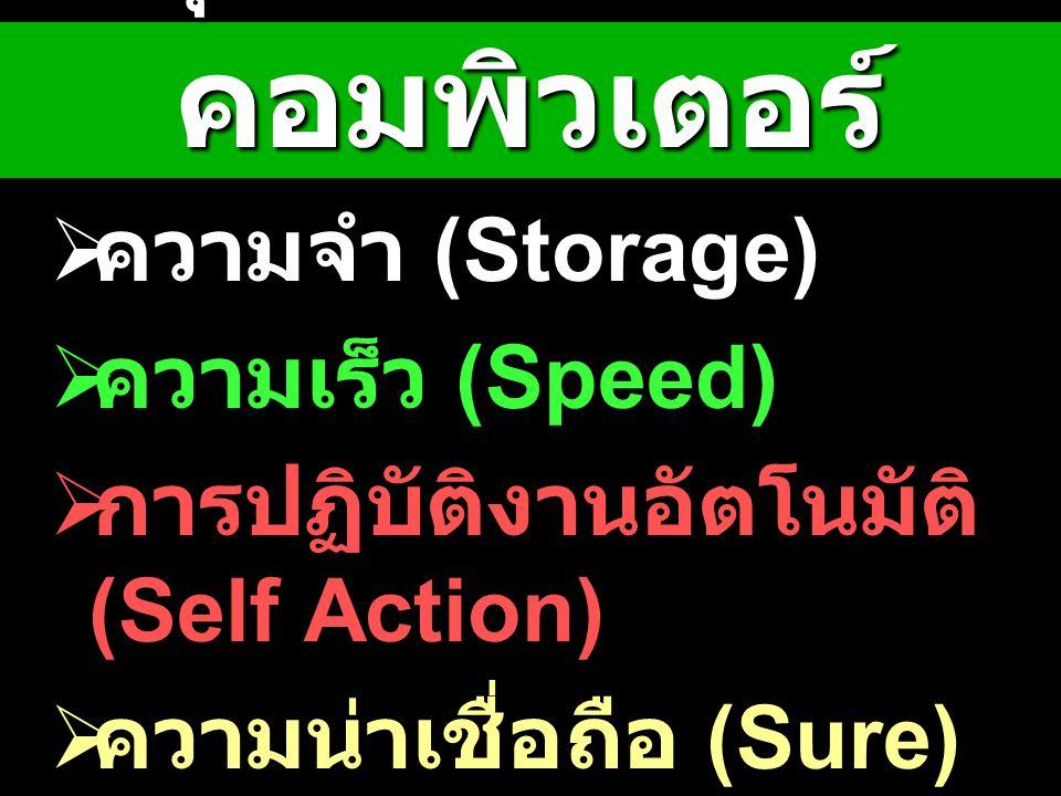 คุณสมบัติของ คอมพิวเตอร์  ความจำ (Storage)  ความเร็ว (Speed)  การปฏิบัติงานอัตโนมัติ (Self Action)  ความน่าเชื่อถือ (Sure)