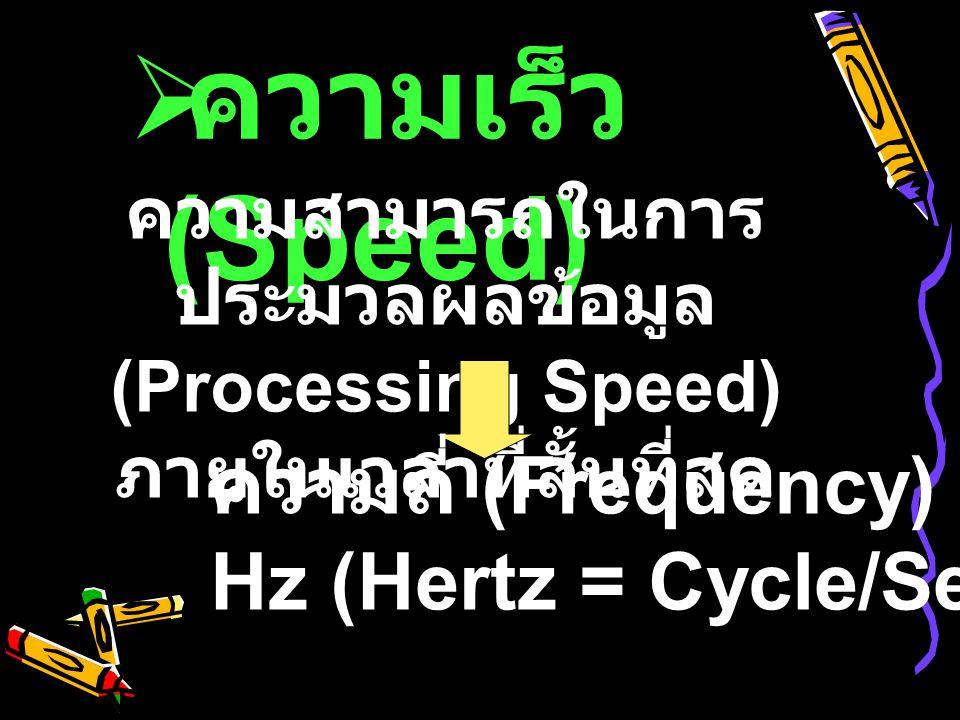  ความเร็ว (Speed) ความสามารถในการ ประมวลผลข้อมูล (Processing Speed) ภายในเวลาที่สั้นที่สุด ความถี่ (Frequency) Hz (Hertz = Cycle/Second)