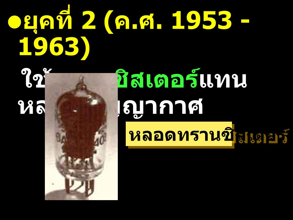 ยุคที่ 2 ( ค. ศ. 1953 - 1963) ใช้ทรานซิสเตอร์แทน หลอดสูญญากาศ หลอดทรานซิสเตอร์