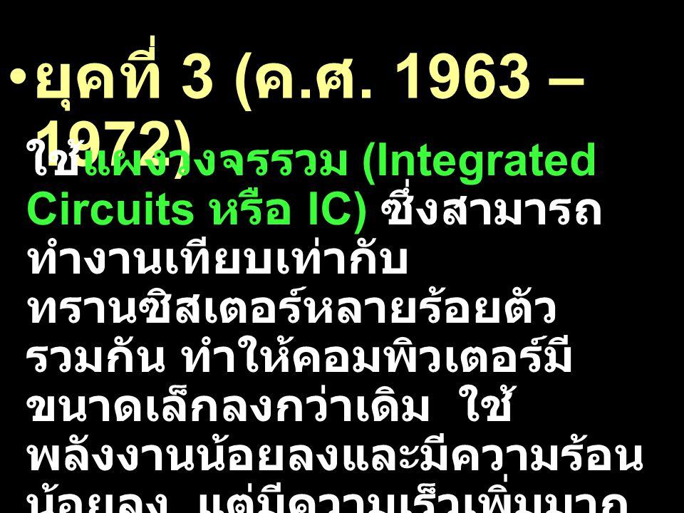 ยุคที่ 3 ( ค. ศ. 1963 – 1972) ใช้แผงวงจรรวม (Integrated Circuits หรือ IC) ซึ่งสามารถ ทำงานเทียบเท่ากับ ทรานซิสเตอร์หลายร้อยตัว รวมกัน ทำให้คอมพิวเตอร์