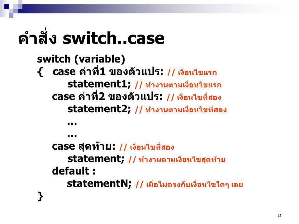 13 คำสั่ง switch..case switch (variable) { case ค่าที่1 ของตัวแปร: // เงื่อนไขแรก statement1; // ทำงานตามเงื่อนไขแรก case ค่าที่2 ของตัวแปร: // เงื่อน