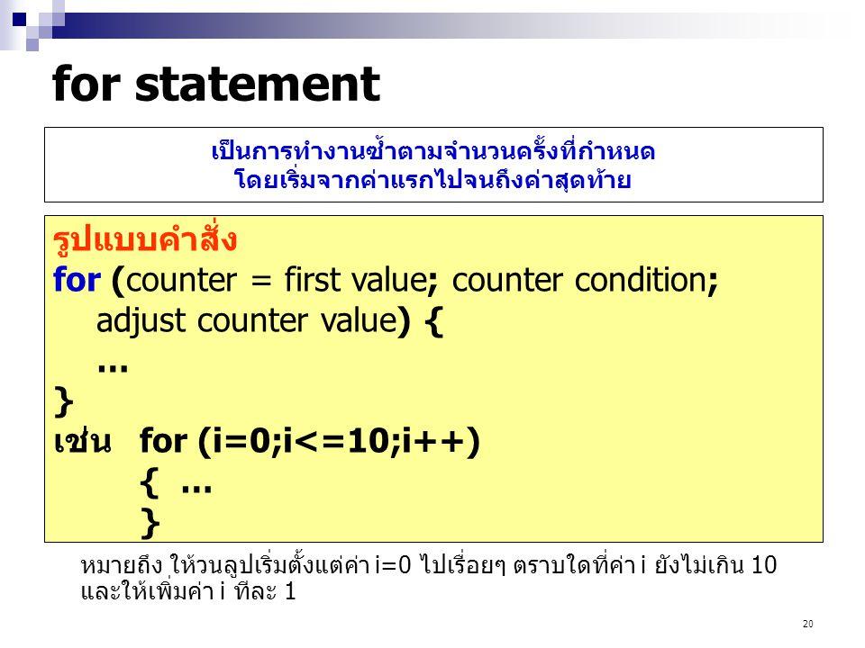 20 เป็นการทำงานซ้ำตามจำนวนครั้งที่กำหนด โดยเริ่มจากค่าแรกไปจนถึงค่าสุดท้าย รูปแบบคำสั่ง for (counter = first value; counter condition; adjust counter
