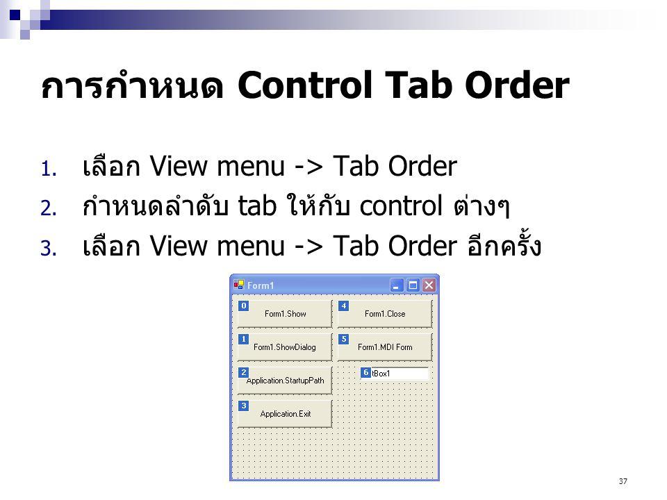 37 การกำหนด Control Tab Order 1. เลือก View menu -> Tab Order 2. กำหนดลำดับ tab ให้กับ control ต่างๆ 3. เลือก View menu -> Tab Order อีกครั้ง